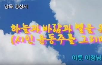 [낭독낭송시 044] 하늘과 바람과 별을 위해 (시인 윤동주를 그리며) / 이정님(前 초등학교장) 시